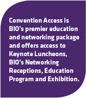 Convention Access is BIO's premier education and networking package and offers access to Keynote Luncheons, BIO's Networking Receptions, Education Program and Exhibition.